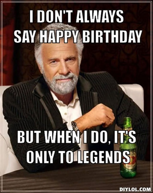 It's my birthday today-i-dont-always-say-happy-birthday-but-when-i-do-its-only-legends-funny-meme-1.jpg